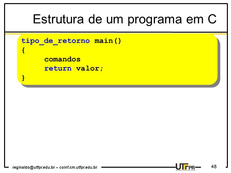 reginaldo@utfpr.edu.br – coinf.cm.utfpr.edu.br 48 Estrutura de um programa em C tipo_de_retorno main() { comandos return valor; } tipo_de_retorno main