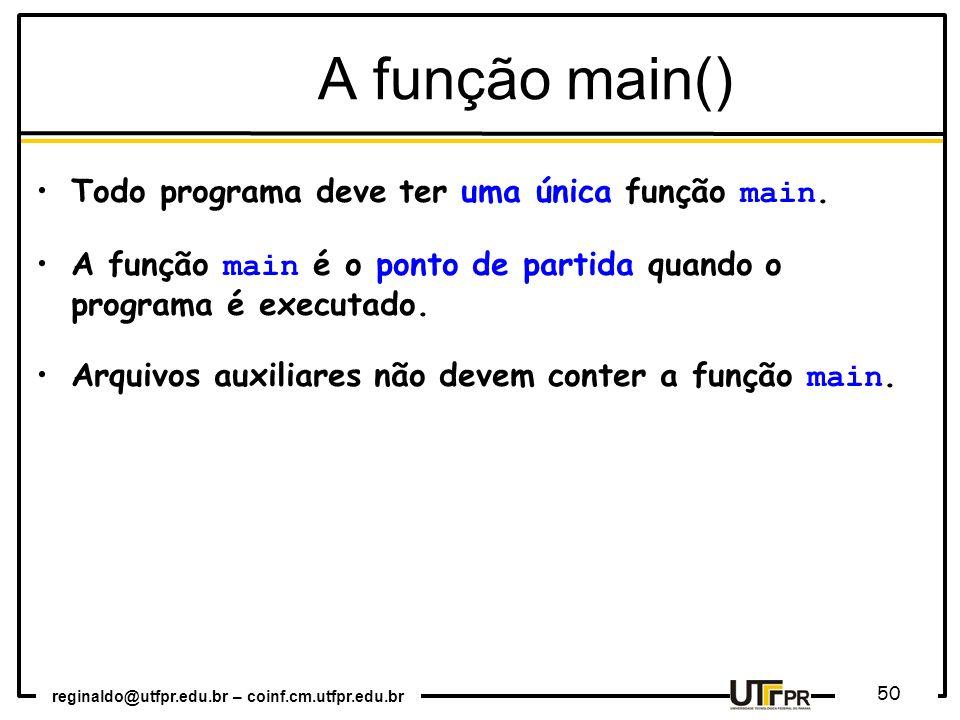 reginaldo@utfpr.edu.br – coinf.cm.utfpr.edu.br 50 A função main() Todo programa deve ter uma única função main. A função main é o ponto de partida qua