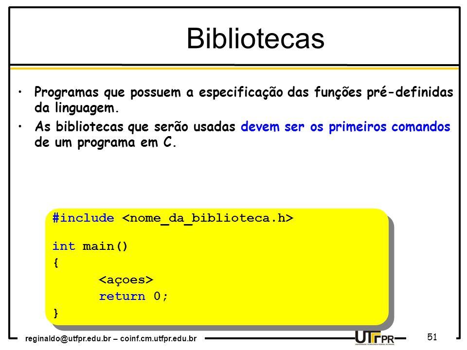 reginaldo@utfpr.edu.br – coinf.cm.utfpr.edu.br 51 Programas que possuem a especificação das funções pré-definidas da linguagem. As bibliotecas que ser
