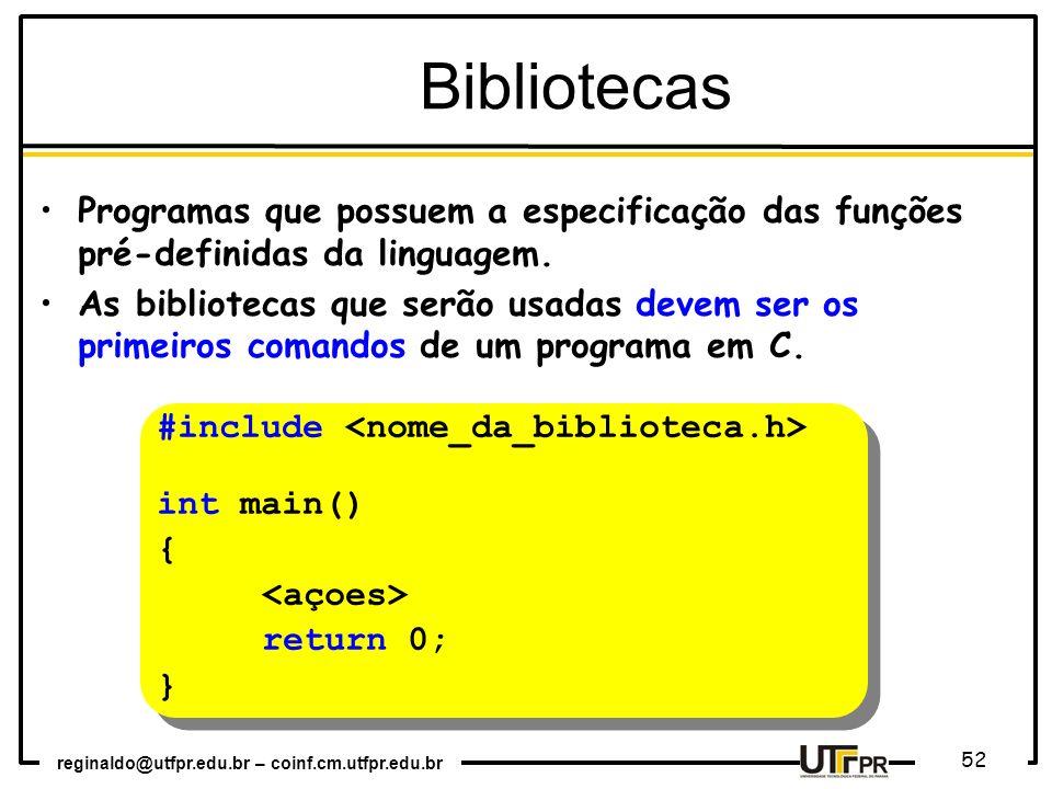 reginaldo@utfpr.edu.br – coinf.cm.utfpr.edu.br 52 Bibliotecas Programas que possuem a especificação das funções pré-definidas da linguagem. As bibliot
