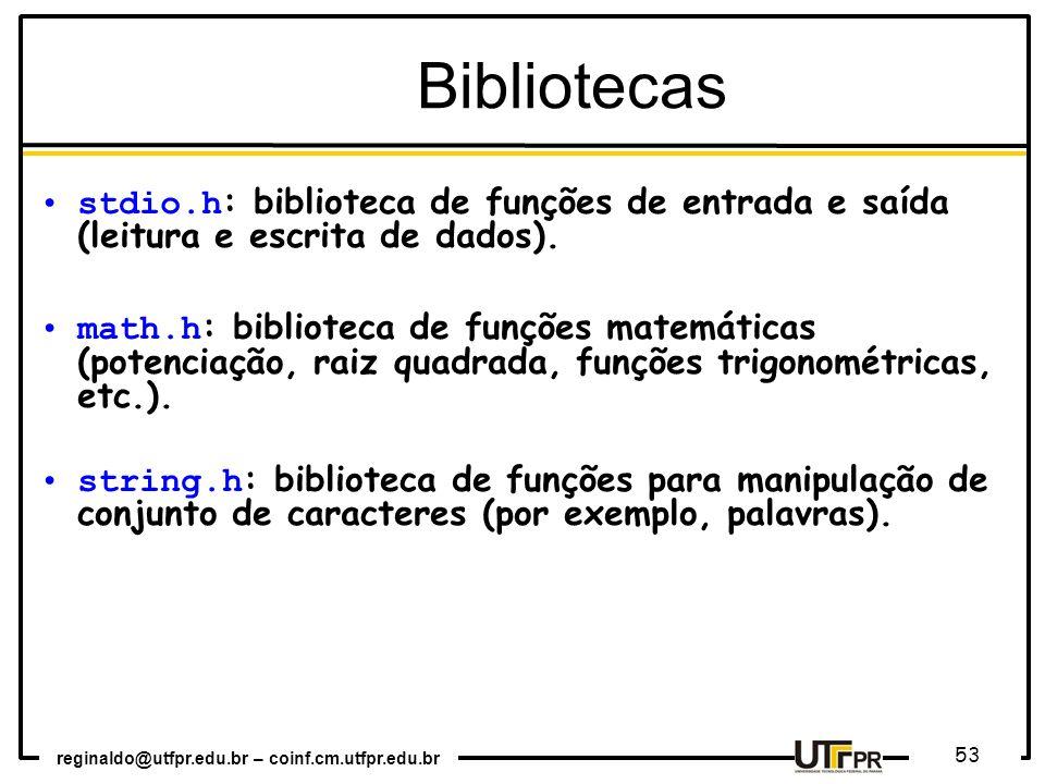 reginaldo@utfpr.edu.br – coinf.cm.utfpr.edu.br 53 Bibliotecas stdio.h : biblioteca de funções de entrada e saída (leitura e escrita de dados). math.h