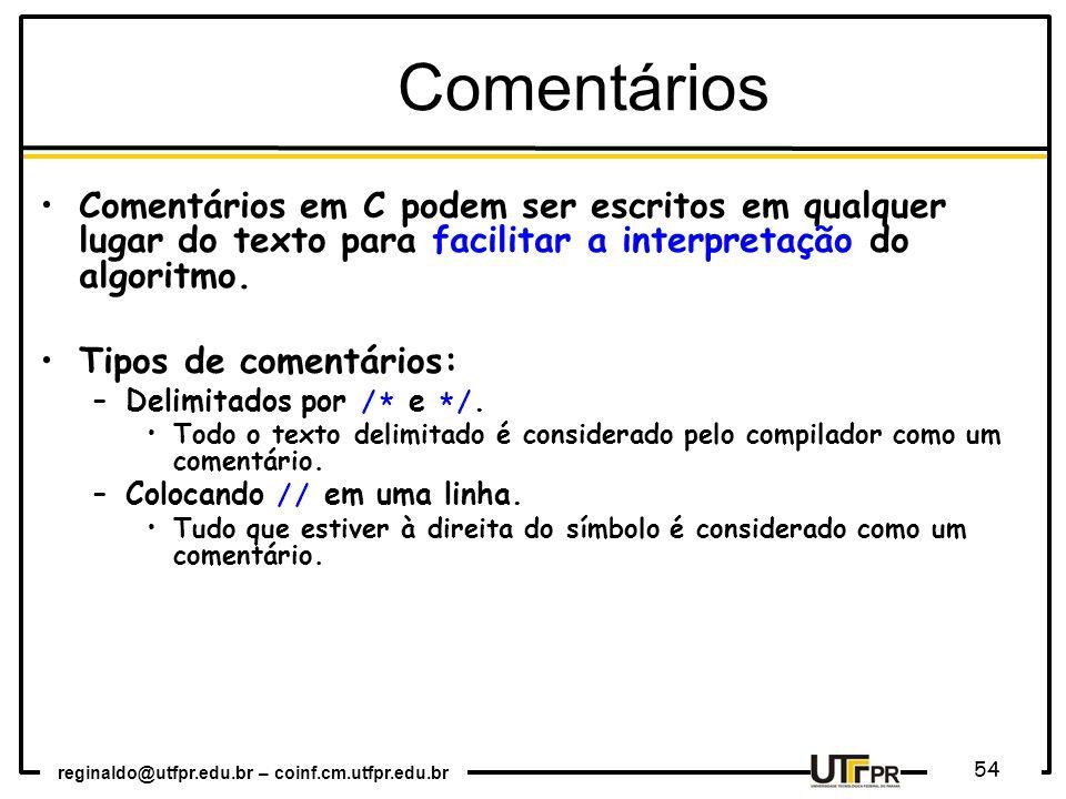 reginaldo@utfpr.edu.br – coinf.cm.utfpr.edu.br 54 Comentários Comentários em C podem ser escritos em qualquer lugar do texto para facilitar a interpre
