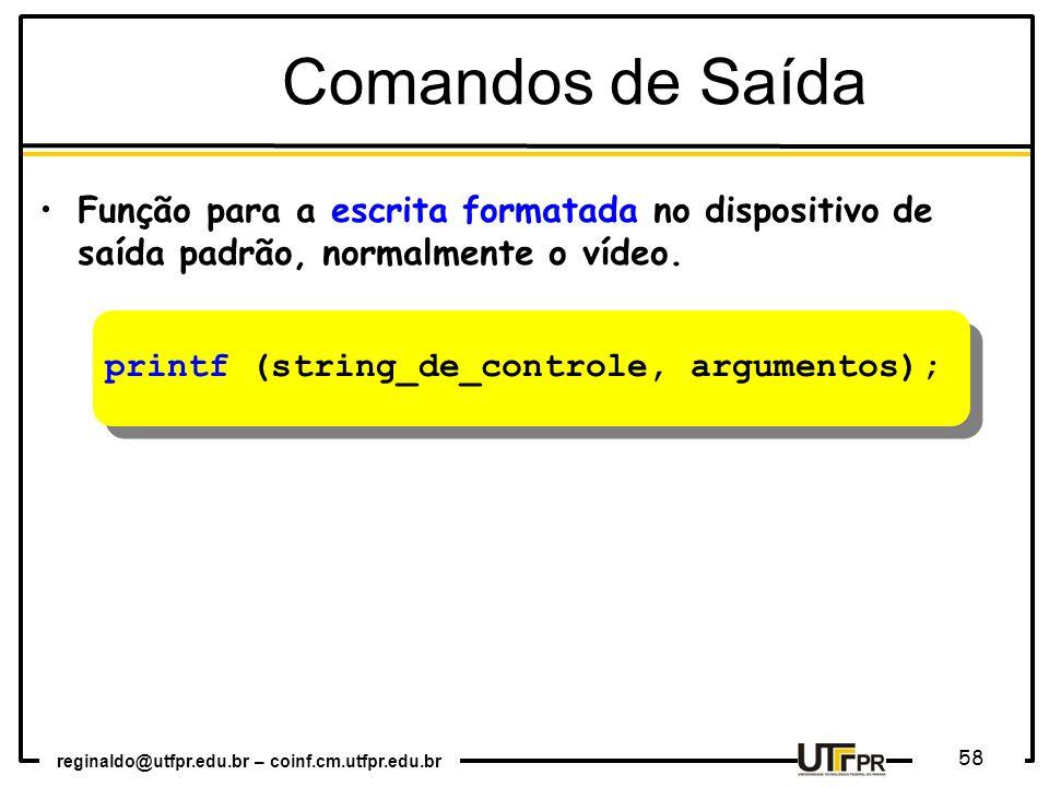 reginaldo@utfpr.edu.br – coinf.cm.utfpr.edu.br 58 printf (string_de_controle, argumentos); Comandos de Saída Função para a escrita formatada no dispos