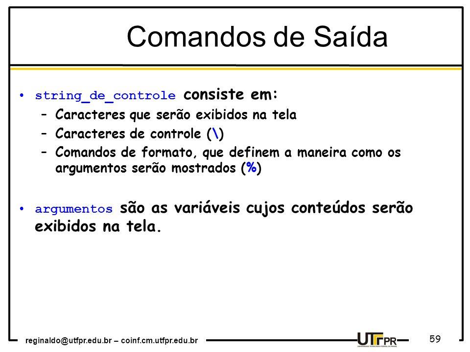 reginaldo@utfpr.edu.br – coinf.cm.utfpr.edu.br 59 Comandos de Saída string_de_controle consiste em: –Caracteres que serão exibidos na tela –Caracteres
