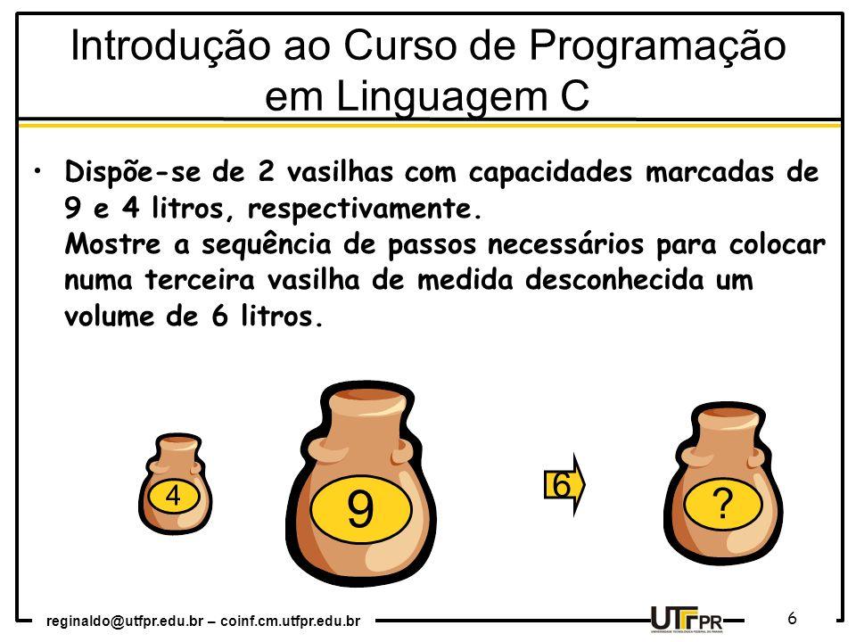 reginaldo@utfpr.edu.br – coinf.cm.utfpr.edu.br 6 Introdução ao Curso de Programação em Linguagem C Dispõe-se de 2 vasilhas com capacidades marcadas de