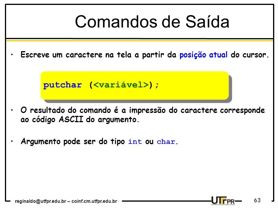 reginaldo@utfpr.edu.br – coinf.cm.utfpr.edu.br 63 Comandos de Saída Escreve um caractere na tela a partir da posição atual do cursor. O resultado do c