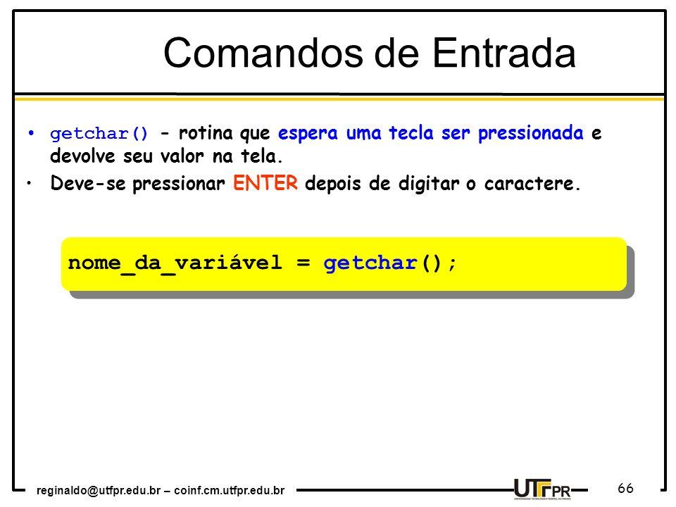 reginaldo@utfpr.edu.br – coinf.cm.utfpr.edu.br 66 nome_da_variável = getchar(); Comandos de Entrada getchar() - rotina que espera uma tecla ser pressi
