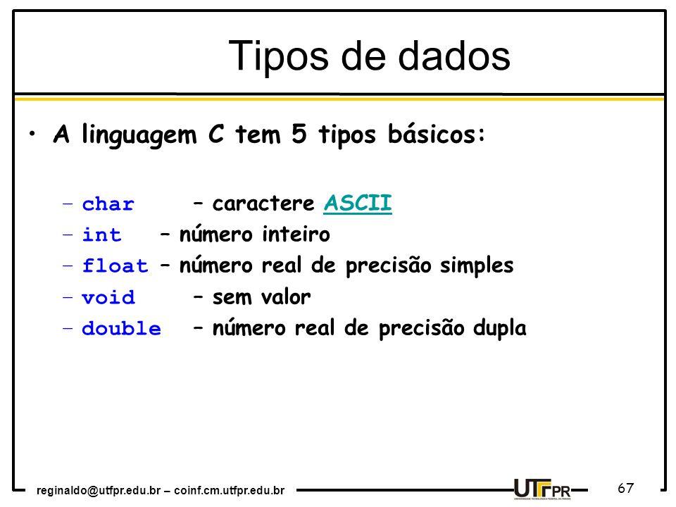 reginaldo@utfpr.edu.br – coinf.cm.utfpr.edu.br 67 A linguagem C tem 5 tipos básicos: –char – caractere ASCIIASCII –int – número inteiro –float – númer