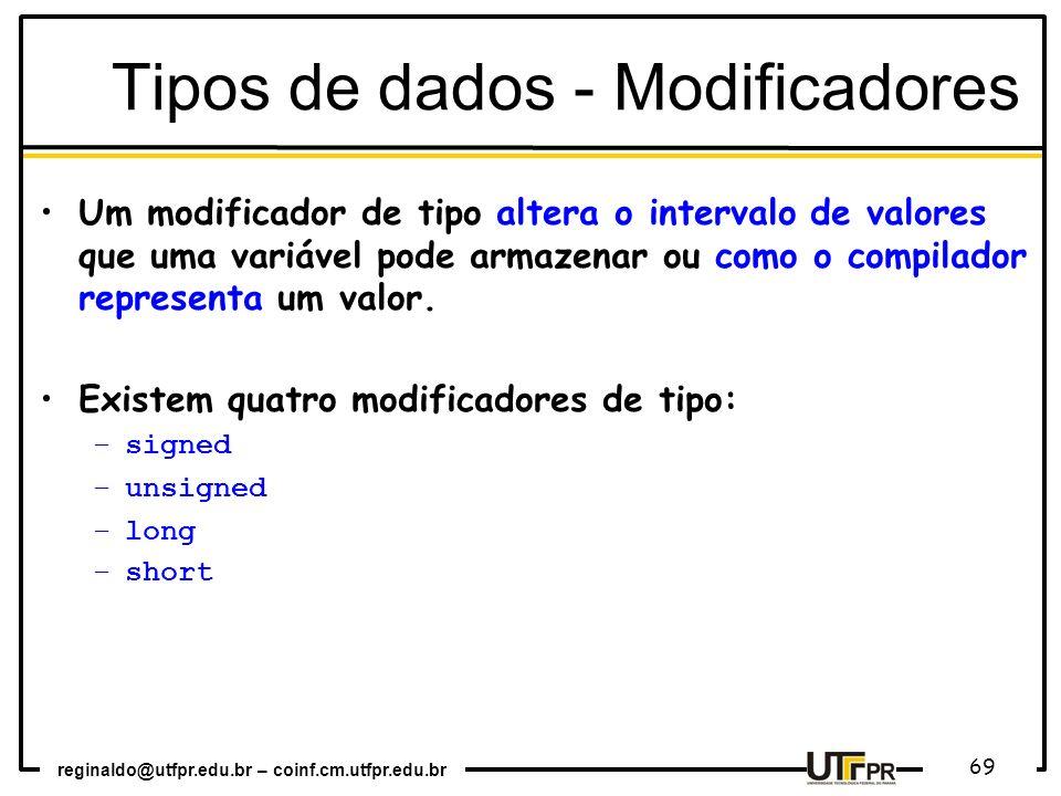 reginaldo@utfpr.edu.br – coinf.cm.utfpr.edu.br 69 Um modificador de tipo altera o intervalo de valores que uma variável pode armazenar ou como o compi