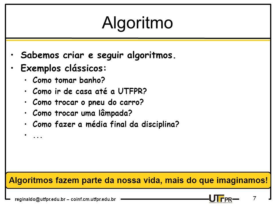 reginaldo@utfpr.edu.br – coinf.cm.utfpr.edu.br 7 Algoritmo Sabemos criar e seguir algoritmos. Exemplos clássicos: Como tomar banho? Como ir de casa at