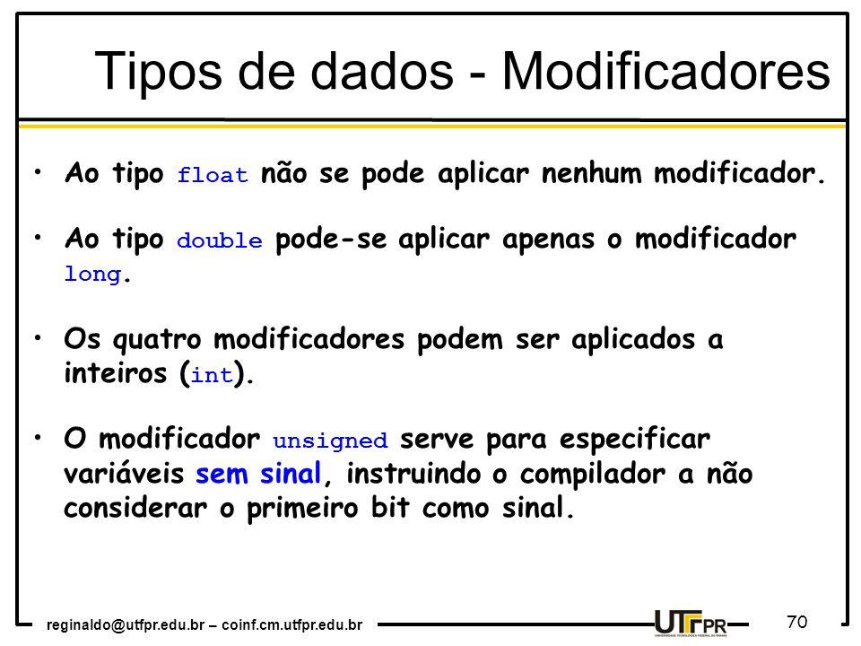reginaldo@utfpr.edu.br – coinf.cm.utfpr.edu.br 70 Tipos de dados - Modificadores Ao tipo float não se pode aplicar nenhum modificador. Ao tipo double