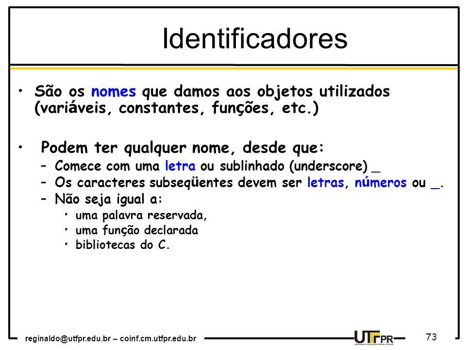 reginaldo@utfpr.edu.br – coinf.cm.utfpr.edu.br 73 São os nomes que damos aos objetos utilizados (vari á veis, constantes, fun ç ões, etc.) Podem ter q