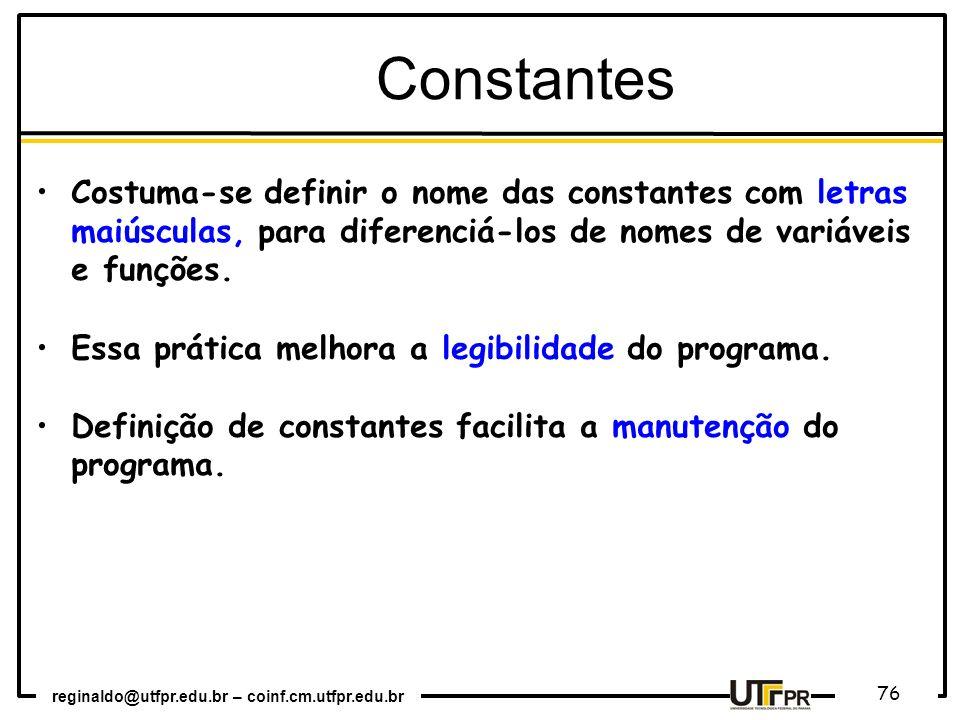reginaldo@utfpr.edu.br – coinf.cm.utfpr.edu.br 76 Constantes Costuma-se definir o nome das constantes com letras maiúsculas, para diferenciá-los de no