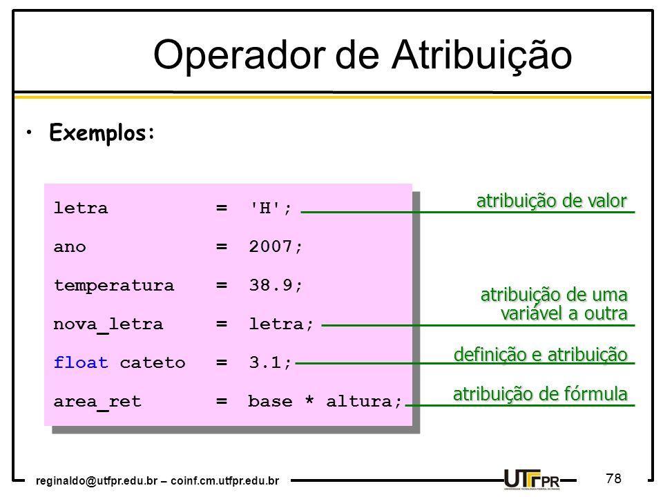 reginaldo@utfpr.edu.br – coinf.cm.utfpr.edu.br 78 Exemplos: letra='H'; ano=2007; temperatura=38.9; nova_letra=letra; float cateto=3.1; area_ret=base *