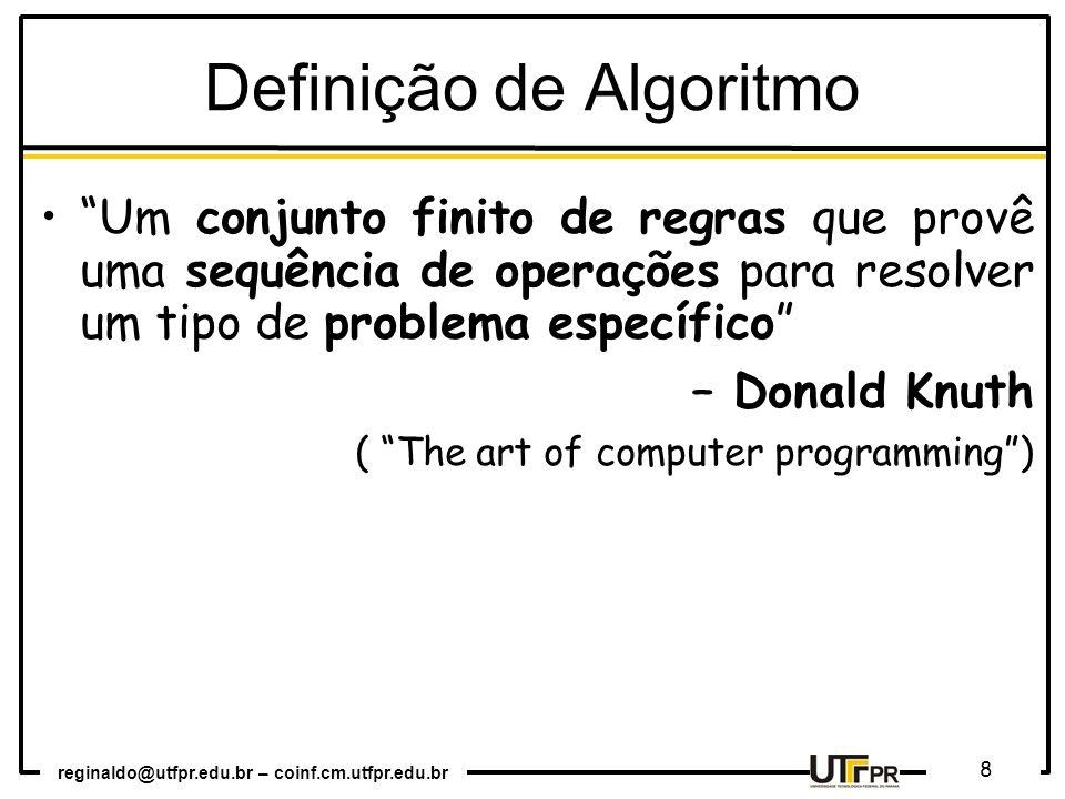 reginaldo@utfpr.edu.br – coinf.cm.utfpr.edu.br 8 Definição de Algoritmo Um conjunto finito de regras que provê uma sequência de operações para resolve