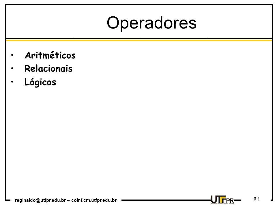 reginaldo@utfpr.edu.br – coinf.cm.utfpr.edu.br 81 Aritméticos Relacionais Lógicos Operadores