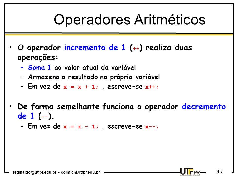 reginaldo@utfpr.edu.br – coinf.cm.utfpr.edu.br 85 Operadores Aritméticos O operador incremento de 1 ( ++ ) realiza duas operações: –Soma 1 ao valor at
