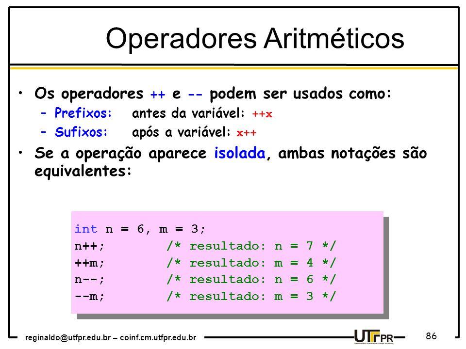 reginaldo@utfpr.edu.br – coinf.cm.utfpr.edu.br 86 Os operadores ++ e -- podem ser usados como: –Prefixos:antes da variável: ++x –Sufixos: após a variá