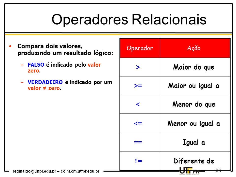 reginaldo@utfpr.edu.br – coinf.cm.utfpr.edu.br 89 Operadores Relacionais Compara dois valores, produzindo um resultado lógico: –FALSO é indicado pelo