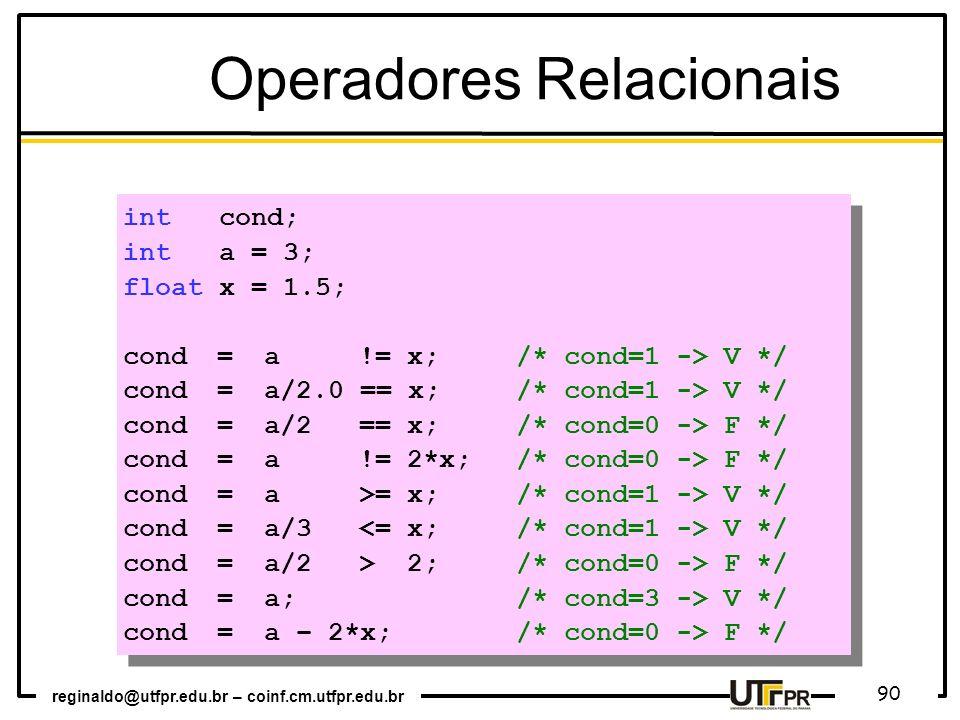 reginaldo@utfpr.edu.br – coinf.cm.utfpr.edu.br 90 int cond; int a = 3; float x = 1.5; cond = a != x; /* cond=1 -> V */ cond = a/2.0 == x; /* cond=1 ->