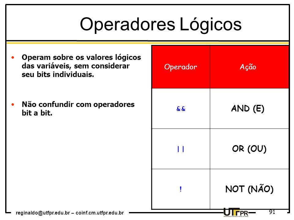 reginaldo@utfpr.edu.br – coinf.cm.utfpr.edu.br 91 Operadores Lógicos Operam sobre os valores lógicos das variáveis, sem considerar seu bits individuai