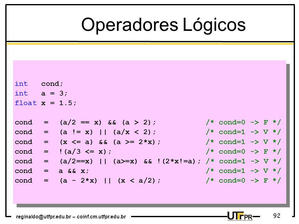 reginaldo@utfpr.edu.br – coinf.cm.utfpr.edu.br 92 int cond; int a = 3; float x = 1.5; cond = (a/2 == x) && (a > 2); /* cond=0 -> F */ cond = (a != x)