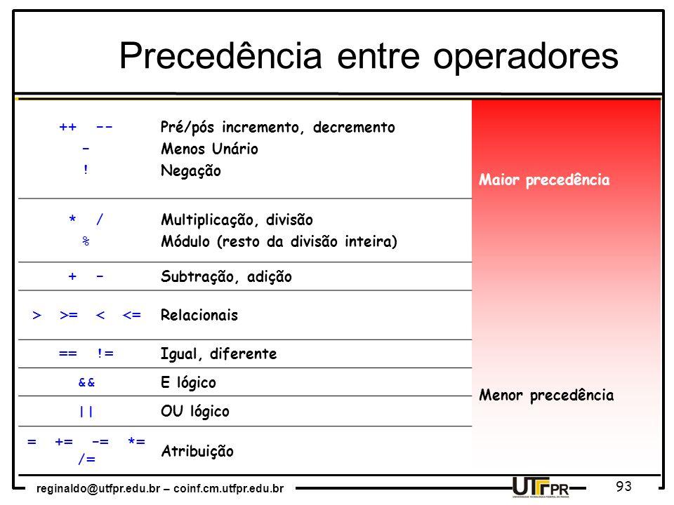 reginaldo@utfpr.edu.br – coinf.cm.utfpr.edu.br 93 Precedência entre operadores ++ -- - ! Pré/pós incremento, decremento Menos Unário Negação Maior pre