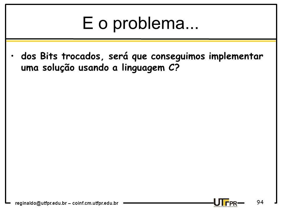 reginaldo@utfpr.edu.br – coinf.cm.utfpr.edu.br 94 E o problema... dos Bits trocados, será que conseguimos implementar uma solução usando a linguagem C