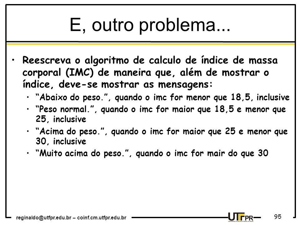 reginaldo@utfpr.edu.br – coinf.cm.utfpr.edu.br 95 E, outro problema... Reescreva o algoritmo de calculo de índice de massa corporal (IMC) de maneira q