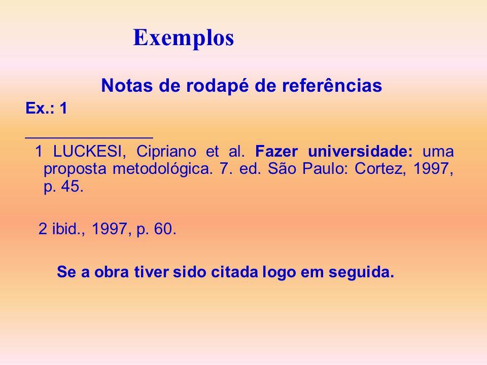 Exemplos Notas de rodapé de referências Ex.: 1 ______________ 1 LUCKESI, Cipriano et al. Fazer universidade: uma proposta metodológica. 7. ed. São Pau