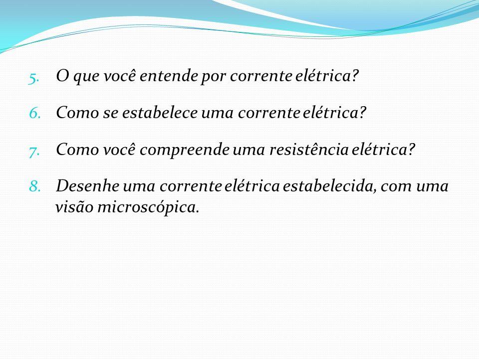 5. O que você entende por corrente elétrica? 6. Como se estabelece uma corrente elétrica? 7. Como você compreende uma resistência elétrica? 8. Desenhe