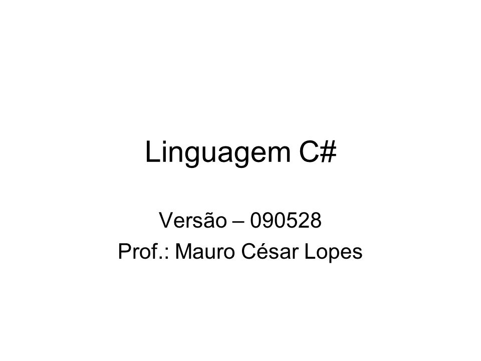 Linguagem C# Versão – 090528 Prof.: Mauro César Lopes