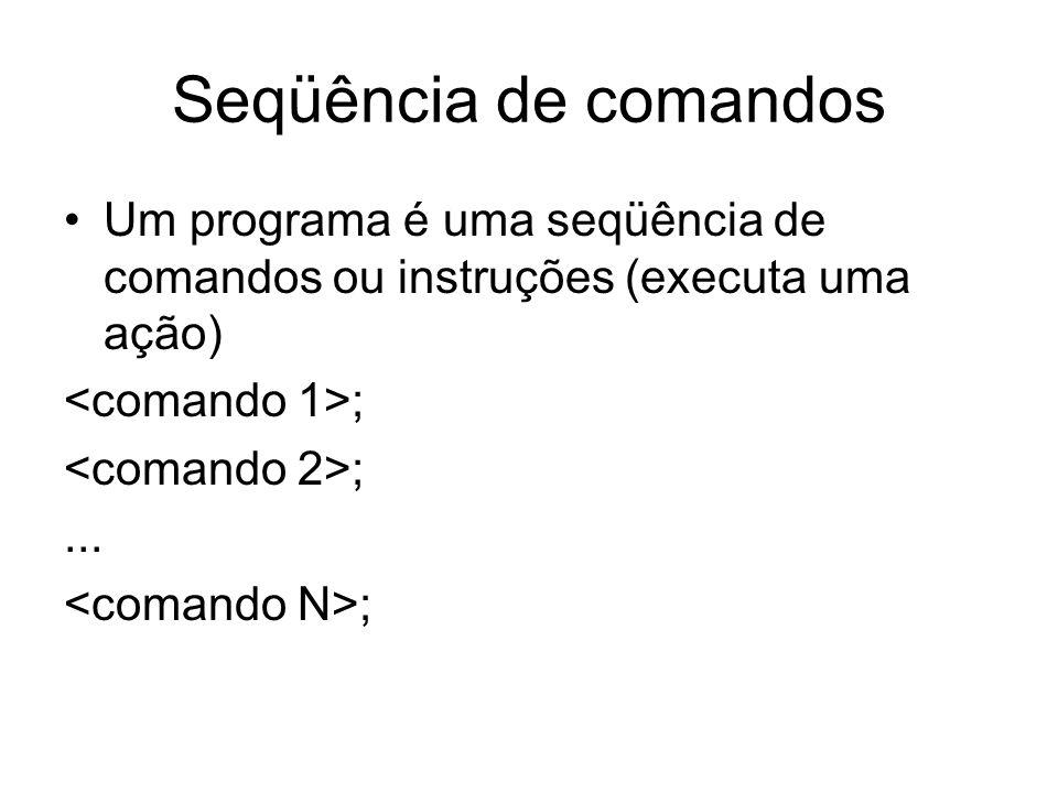 Seqüência de comandos Um programa é uma seqüência de comandos ou instruções (executa uma ação) ;... ;