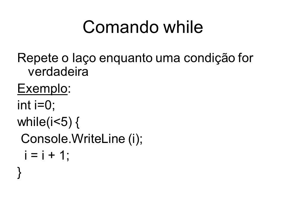 Comando while Repete o laço enquanto uma condição for verdadeira Exemplo: int i=0; while(i<5) { Console.WriteLine (i); i = i + 1; }