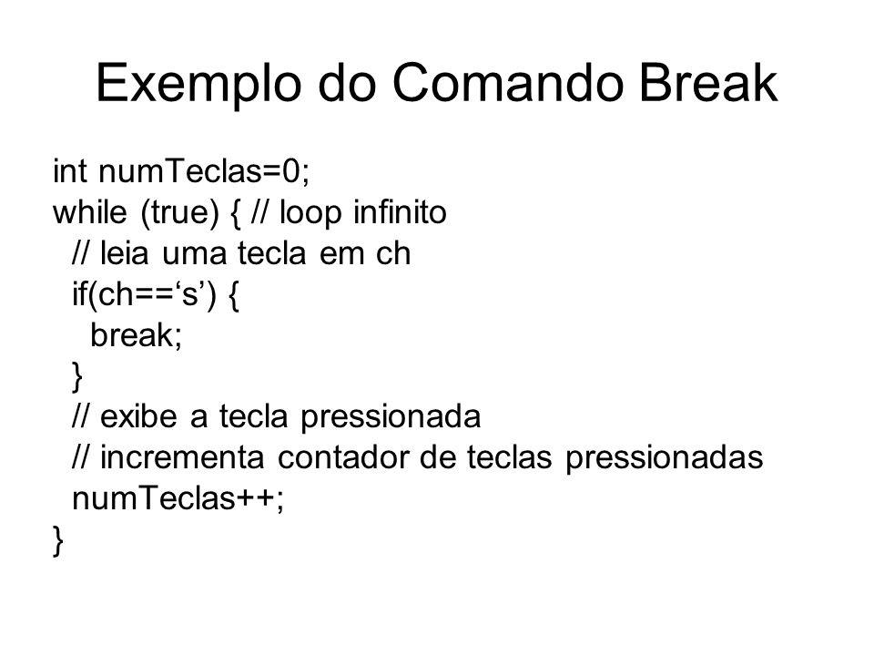 Exemplo do Comando Break int numTeclas=0; while (true) { // loop infinito // leia uma tecla em ch if(ch==s) { break; } // exibe a tecla pressionada //