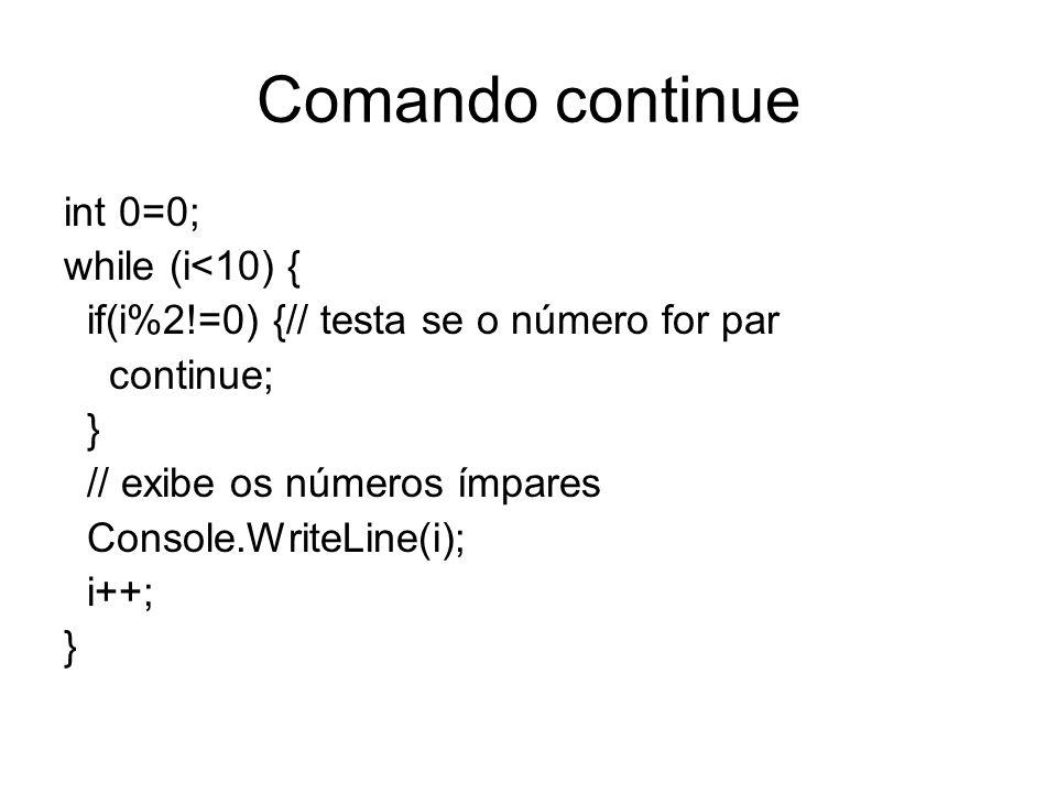 Comando continue int 0=0; while (i<10) { if(i%2!=0) {// testa se o número for par continue; } // exibe os números ímpares Console.WriteLine(i); i++; }