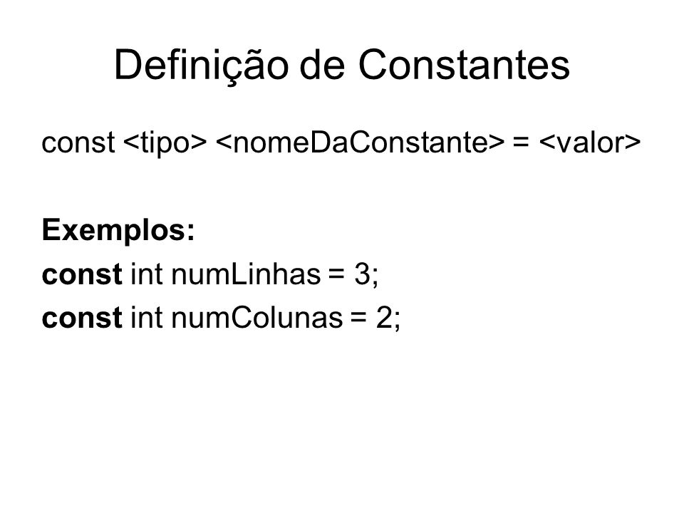 Definição de Constantes const = Exemplos: const int numLinhas = 3; const int numColunas = 2;