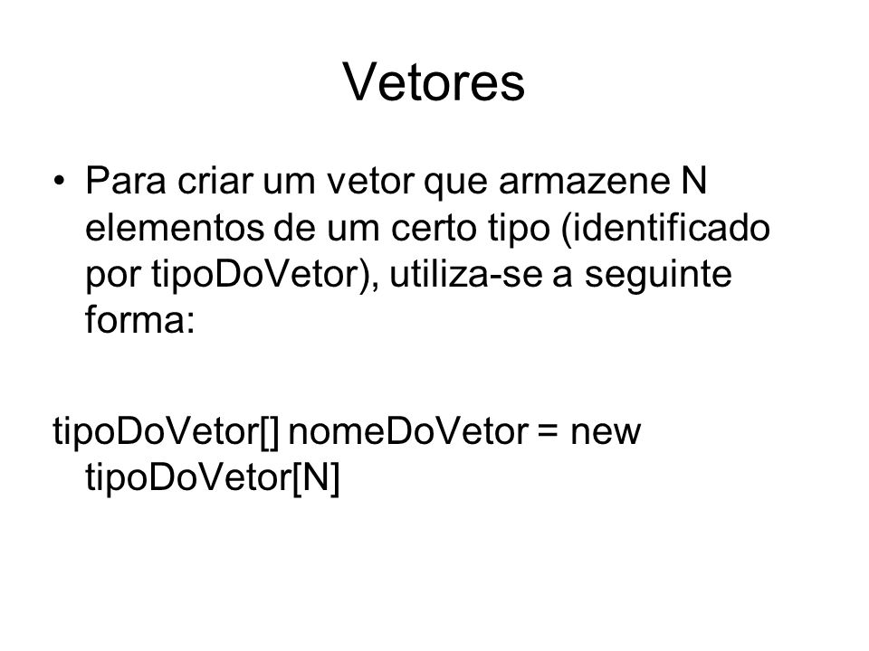 Vetores Para criar um vetor que armazene N elementos de um certo tipo (identificado por tipoDoVetor), utiliza-se a seguinte forma: tipoDoVetor[] nomeD