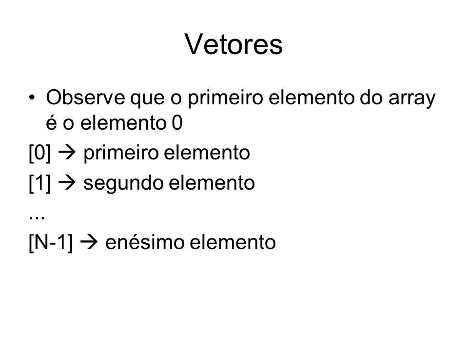 Vetores Observe que o primeiro elemento do array é o elemento 0 [0] primeiro elemento [1] segundo elemento... [N-1] enésimo elemento