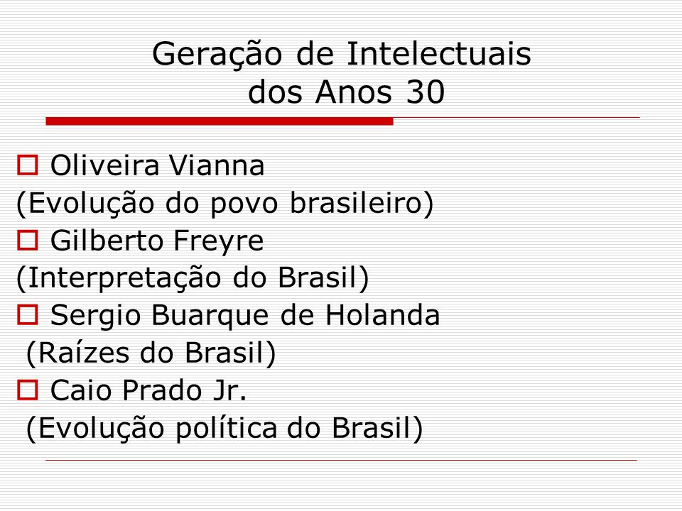 Geração de Intelectuais dos Anos 30 Oliveira Vianna (Evolução do povo brasileiro) Gilberto Freyre (Interpretação do Brasil) Sergio Buarque de Holanda (Raízes do Brasil) Caio Prado Jr.