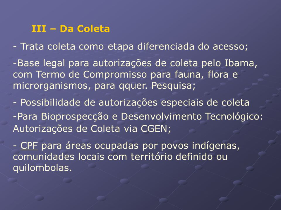 III – Da Coleta - Trata coleta como etapa diferenciada do acesso; -Base legal para autorizações de coleta pelo Ibama, com Termo de Compromisso para fa