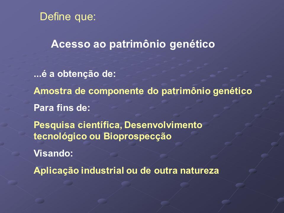 Acesso ao patrimônio genético Define que:...é a obtenção de: Amostra de componente do patrimônio genético Para fins de: Pesquisa científica, Desenvolv