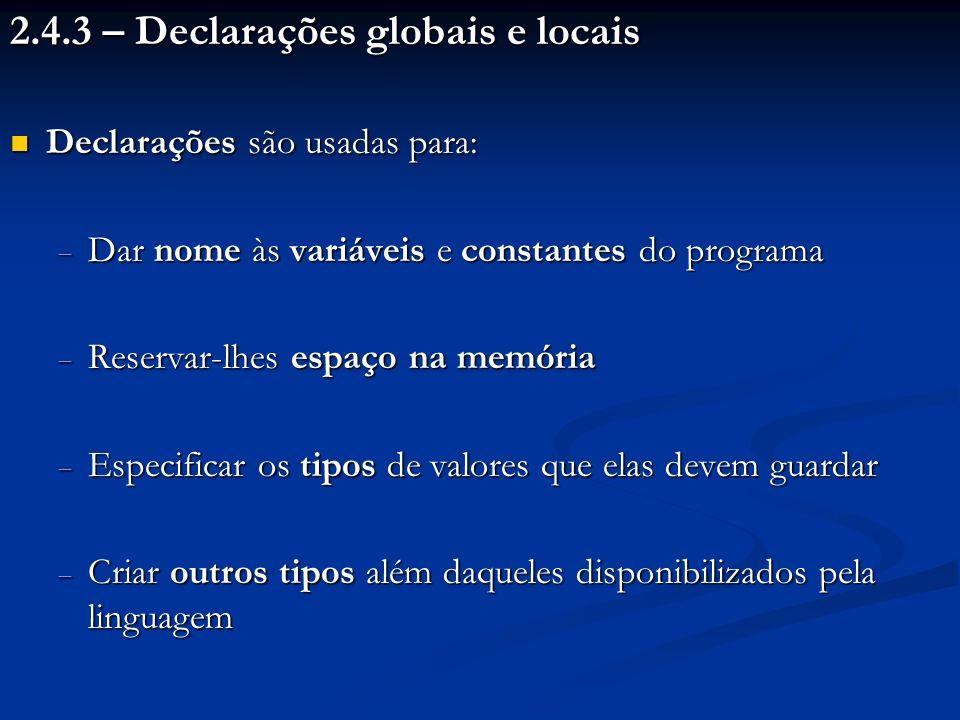 2.4.3 – Declarações globais e locais Declarações são usadas para: Declarações são usadas para: Dar nome às variáveis e constantes do programa Dar nome