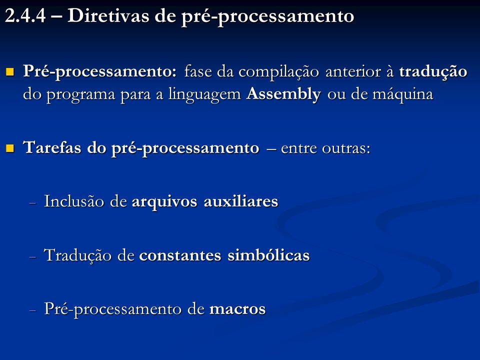 2.4.4 – Diretivas de pré-processamento Pré-processamento: fase da compilação anterior à tradução do programa para a linguagem Assembly ou de máquina P