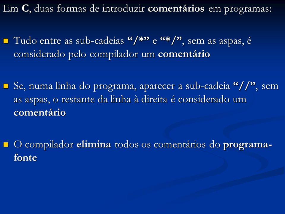 Em C, duas formas de introduzir comentários em programas: Tudo entre as sub-cadeias /* e */, sem as aspas, é considerado pelo compilador um comentário
