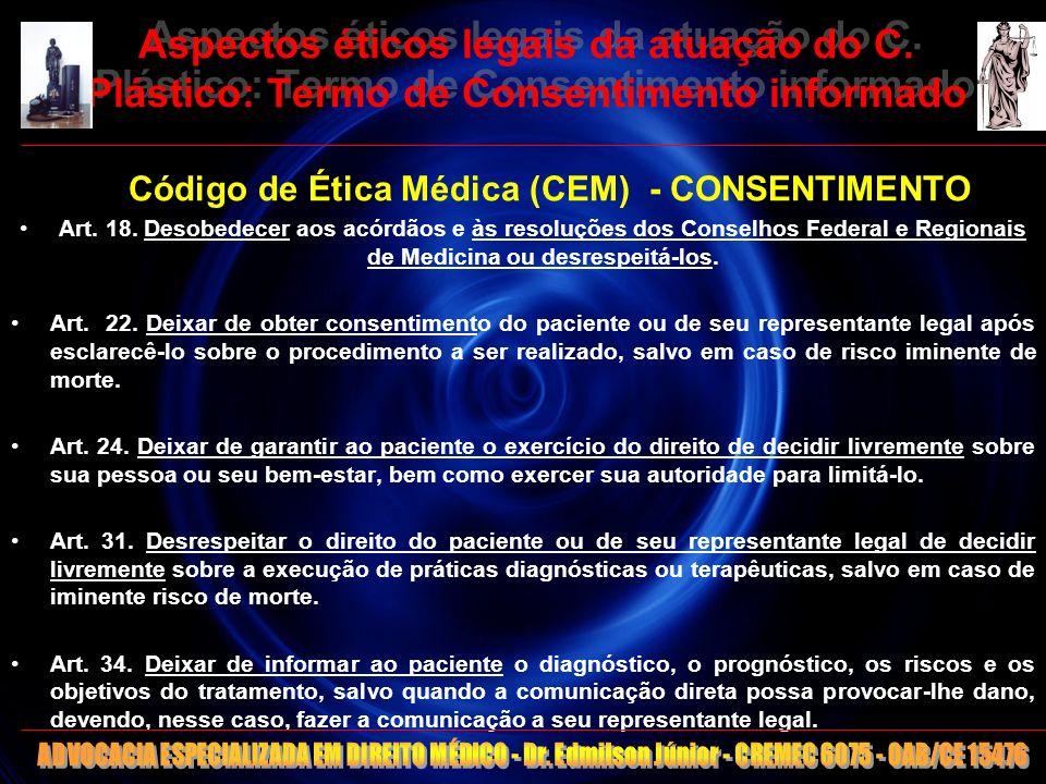 11 Aspectos éticos legais da atuação do C. Plástico: Termo de Consentimento informado Código de Ética Médica (CEM) - CONSENTIMENTO Art. 18. Desobedece