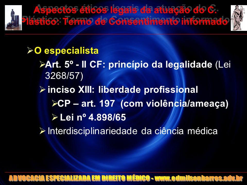 Aspectos éticos legais da atuação do C. Plástico: Termo de Consentimento informado O especialista Art. 5º - II CF: princípio da legalidade (Lei 3268/5