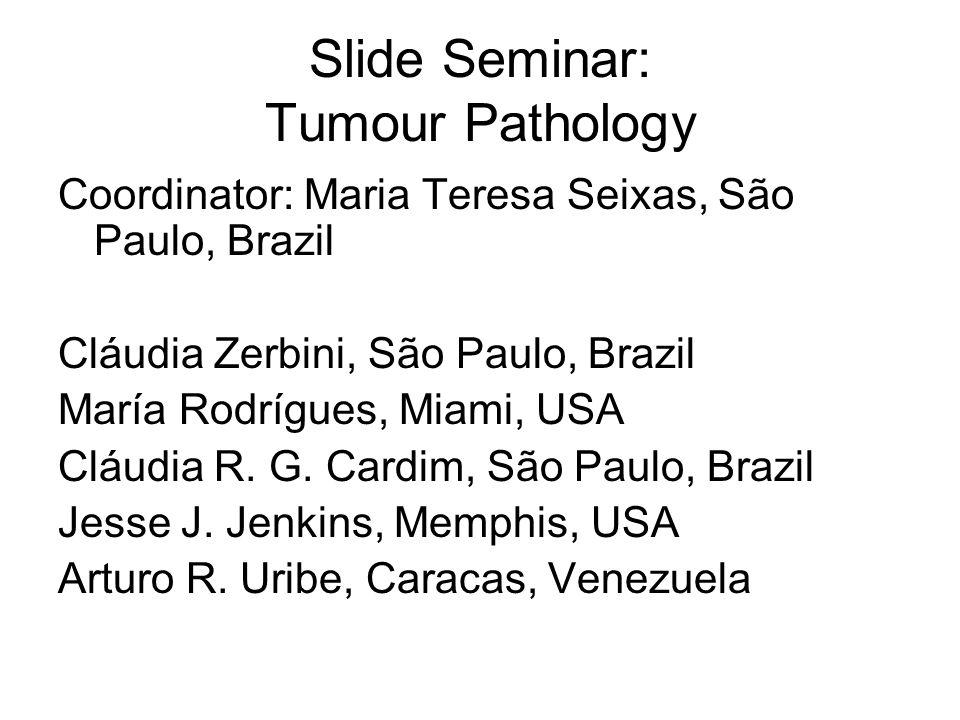 Slide Seminar: Tumour Pathology Coordinator: Maria Teresa Seixas, São Paulo, Brazil Cláudia Zerbini, São Paulo, Brazil María Rodrígues, Miami, USA Clá