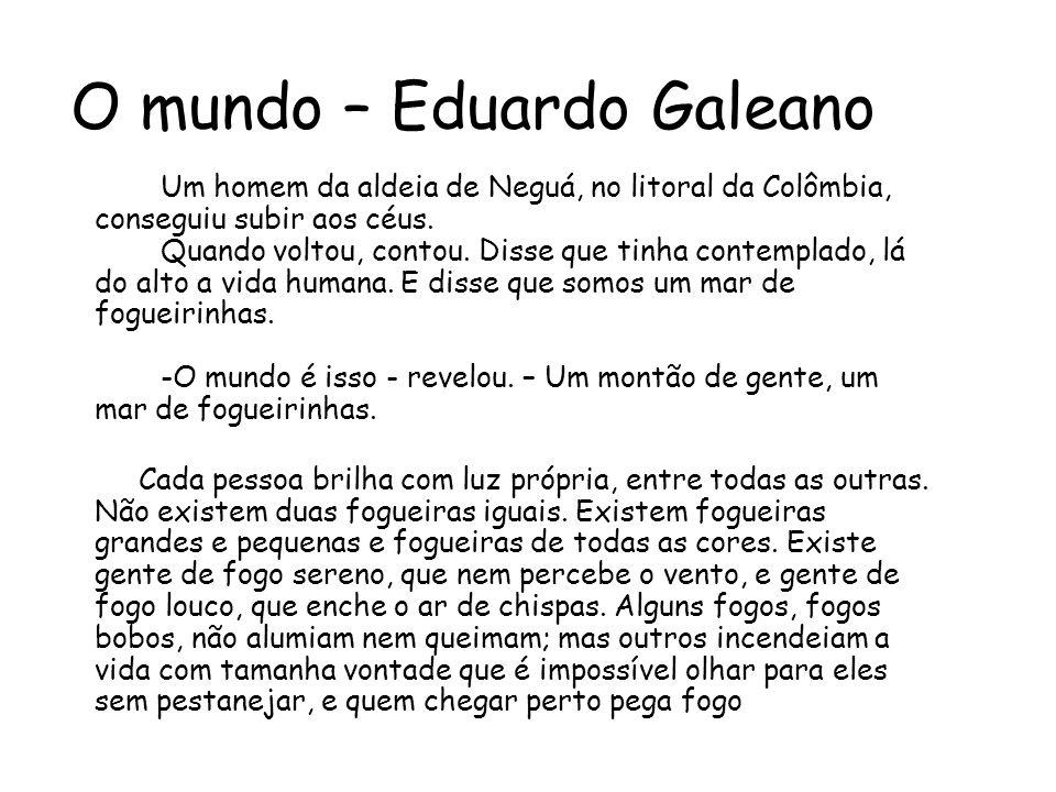 O mundo – Eduardo Galeano Um homem da aldeia de Neguá, no litoral da Colômbia, conseguiu subir aos céus.