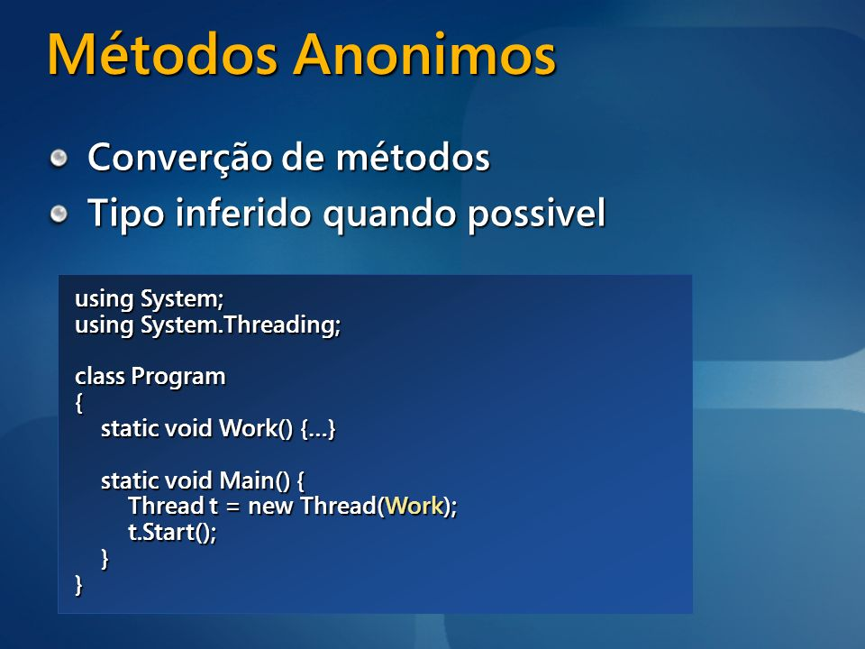 Métodos Anonimos Converção de métodos Tipo inferido quando possivel using System; using System.Threading; class Program { static void Work() {…} stati